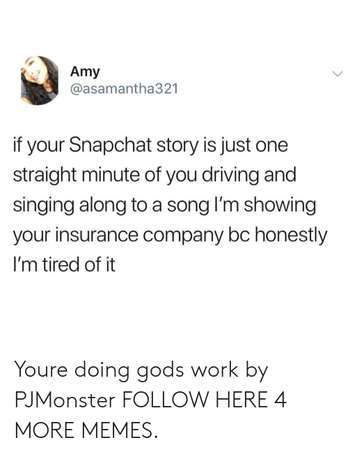 insurance company: Amy  @asamantha321  if your Snapchat story is just one  straight minute of you driving and  singing along to a song l'm showing  your insurance company bc honestly  I'm tired of it Youre doing gods work by PJMonster FOLLOW HERE 4 MORE MEMES.