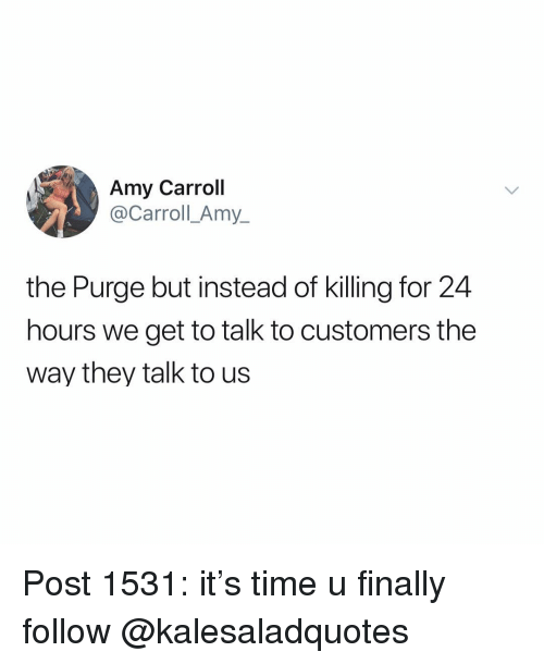 Memes, The Purge, and Time: Amy Carroll  @Carroll_Amy_  the Purge but instead of killing for 24  hours we get to talk to customers the  way they talk to us Post 1531: it's time u finally follow @kalesaladquotes
