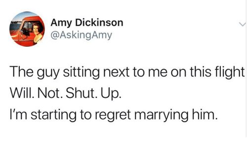 Dickinson: Amy Dickinson  @AskingAmy  The guy sitting next to me on this flight  Will. Not. Shut. Up  I'm starting to regret marrying him.