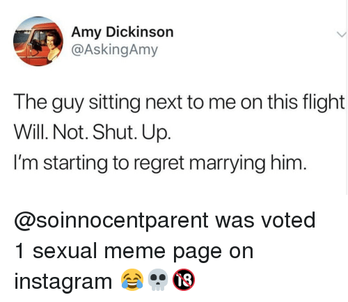 Dickinson: Amy Dickinson  @AskingAmy  The guy sitting next to me on this flight  Will. Not. Shut. Up.  I'm starting to regret marrying him @soinnocentparent was voted 1 sexual meme page on instagram 😂💀🔞