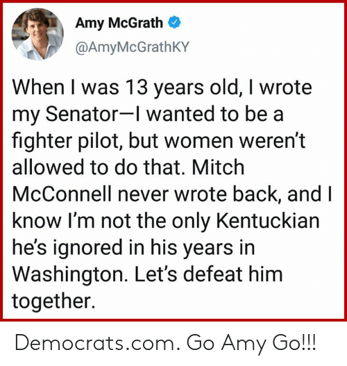 Women, Old, and Mitch McConnell: Amy McGrath  @AmyMcGrathKY  When I was 13 years old, I wrote  my Senator-I wanted to be a  fighter pilot, but women weren't  allowed to do that. Mitch  McConnell never wrote back, and I  know I'm not the only Kentuckian  he's ignored in his years in  Washington. Let's defeat him  together. Democrats.com. Go Amy Go!!!