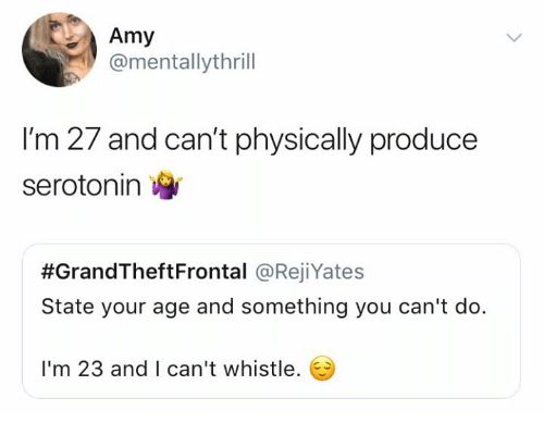 whistle: Amy  @mentallythrill  I'm 27 and can't physically produce  serotonin  #GrandTheftFrontal @RejiYates  State your age and something you can't do.  I'm 23 and I can't whistle.