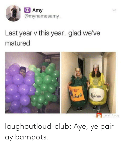 href: Amy  @mynamesamy  Last year v this year.. glad we've  matured  fase  Larntrini laughoutloud-club:  Aye, ye pair ay bampots.