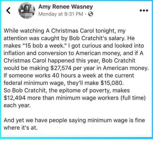 """40 Hours A Week: Amy Renee Wasney  Monday at 9:31 PM  While watching A Christmas Carol tonight, my  attention was caught by Bob Cratchit's salary. He  makes """"15 bob a week."""" I got curious and looked into  inflation and conversion to American money, and if A  Christmas Carol happened this year, Bob Cratchit  would be making $27574 per year in American money.  If someone works 40 hours a week at the current  federal minimum wage, they'll make $15,080  So Bob Cratchit, the epitome of poverty, makes  $12,494 more than minimum wage workers (full time)  each year.  And yet we have people saying minimum wage is fine  where it's at."""
