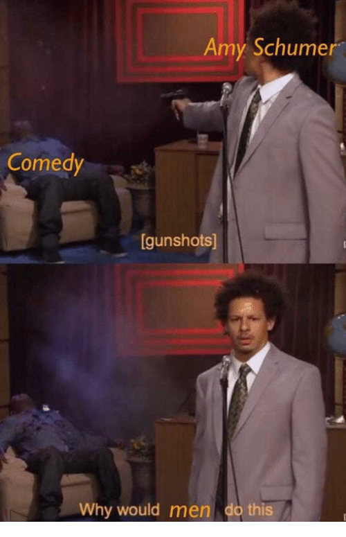 Amy Schumer: Amy Schumer  Comedy  gunshots]  Why would men do this