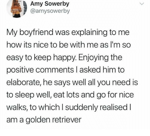 Relationships, Golden Retriever, and Happy: Amy Sowerby  @amysowerby  My boyfriend was explaining to me  how its nice to be with me as I'm so  easy to keep happy. Enjoying the  positive comments l asked him to  elaborate, he says well all you need is  to sleep well, eat lots and go for nice  walks, to which l suddenly realised I  am a golden retriever