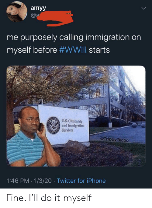 do it: amyy  @a  me purposely calling immigration on  myself before #WWIII starts  US. Citizenship  and Immigration  Services  Trippy Tacoo  1:46 PM · 1/3/20 · Twitter for iPhone Fine. I'll do it myself