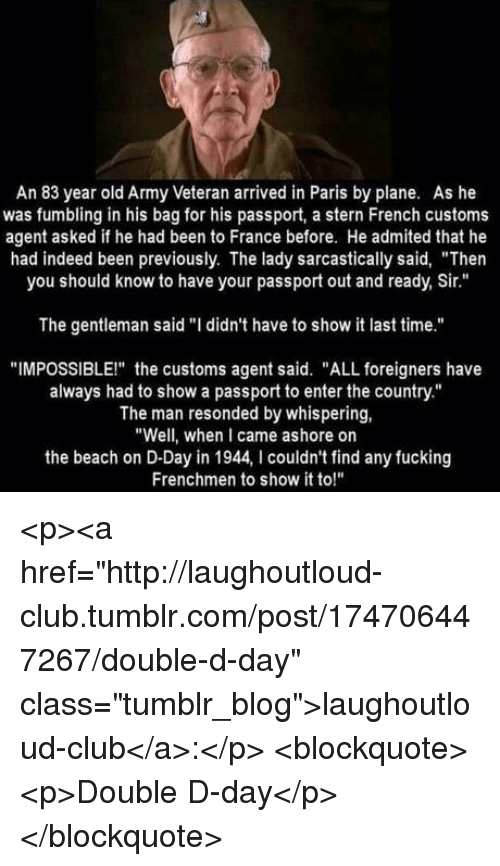 """sarcastically: An 83 year old Army Veteran arrived in Paris by plane. As he  was fumbling in his bag for his passport, a stern French customs  agent asked if he had been to France before. He admited that he  had indeed been previously. The lady sarcastically said, """"Then  you should know to have your passport out and ready, Sir.""""  The gentleman said """"I didn't have to show it last time.""""  """"IMPOSSIBLEI"""" the customs agent said. """"ALL foreigners have  always had to show a passport to enter the country.""""  The man resonded by whispering,  """"Well, when I came ashore on  the beach on D-Day in 1944, I couldn't find any fucking  Frenchmen to show it to!"""" <p><a href=""""http://laughoutloud-club.tumblr.com/post/174706447267/double-d-day"""" class=""""tumblr_blog"""">laughoutloud-club</a>:</p>  <blockquote><p>Double D-day</p></blockquote>"""