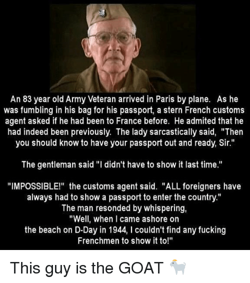 "d-day: An 83 year old Army Veteran arrived in Paris by plane. As he  was fumbling in his bag for his passport, a stern French customs  agent asked if he had been to France before. He admited that he  had indeed been previously. The lady sarcastically said, ""Then  you should know to have your passport out and ready, Sir.""  The gentleman said ""I didn't have to show it last time.""  ""IMPOSSIBLE!"" the customs agent said. ""ALL foreigners have  always had to show a passport to enter the country.""  The man resonded by whispering,  ""Well, when I came ashore on  the beach on D-Day in 1944, I couldn't find any fucking  Frenchmen to show it to!"" This guy is the GOAT 🐐"