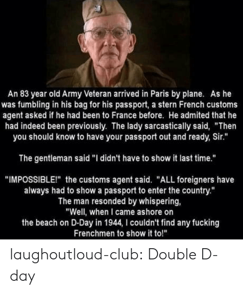 """sarcastically: An 83 year old Army Veteran arrived in Paris by plane. As he  was fumbling in his bag for his passport, a stern French customs  agent asked if he had been to France before. He admited that he  had indeed been previously. The lady sarcastically said, """"Then  you should know to have your passport out and ready, Sir.""""  The gentleman said """"I didn't have to show it last time.""""  """"IMPOSSIBLEI"""" the customs agent said. """"ALL foreigners have  always had to show a passport to enter the country.""""  The man resonded by whispering,  """"Well, when I came ashore on  the beach on D-Day in 1944, I couldn't find any fucking  Frenchmen to show it to!"""" laughoutloud-club:  Double D-day"""