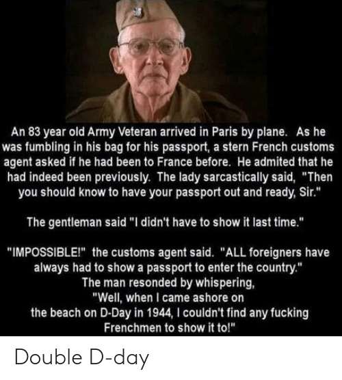 "double d: An 83 year old Army Veteran arrived in Paris by plane. As he  was fumbling in his bag for his passport, a stern French customs  agent asked if he had been to France before. He admited that he  had indeed been previously. The lady sarcastically said, ""Then  you should know to have your passport out and ready, Sir.""  The gentleman said ""I didn't have to show it last time.""  ""IMPOSSIBLEI"" the customs agent said. ""ALL foreigners have  always had to show a passport to enter the country.""  The man resonded by whispering,  ""Well, when I came ashore on  the beach on D-Day in 1944, I couldn't find any fucking  Frenchmen to show it to!"" Double D-day"