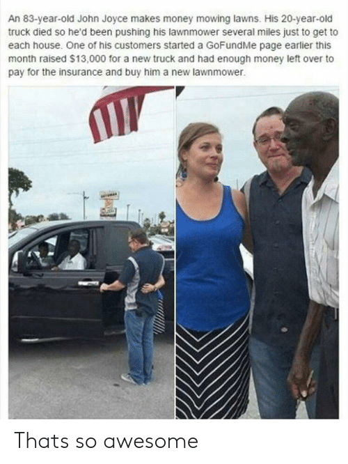 Gofundme: An 83-year-old John Joyce makes money mowing lawns. His 20-year-old  truck died so he'd been pushing his lawnmower several miles just to get to  each house. One of his customers started a GoFundMe page earlier this  month raised $13,000 for a new truck and had enough money left over to  pay for the insurance and buy him a new lawnmower. Thats so awesome