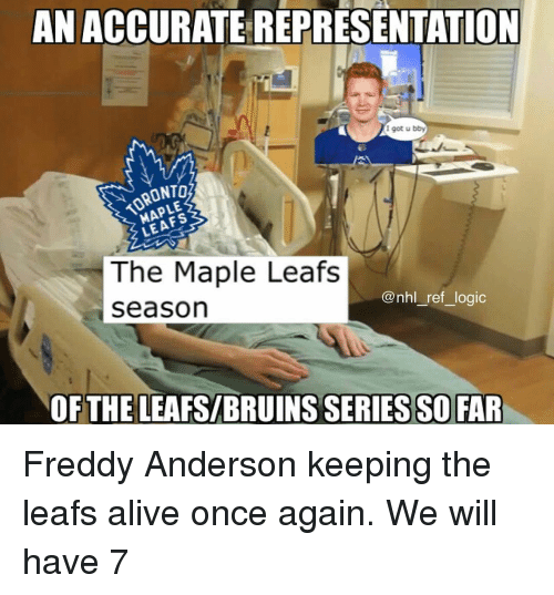 leafs: AN ACCURATE REPRESENTATION  I got u bby  TORONTO  The Maple Leafs  seasorn  @nhl_ref_logic  OFTHE LEAFS/BRUINS SERIES SO FAR Freddy Anderson keeping the leafs alive once again. We will have 7