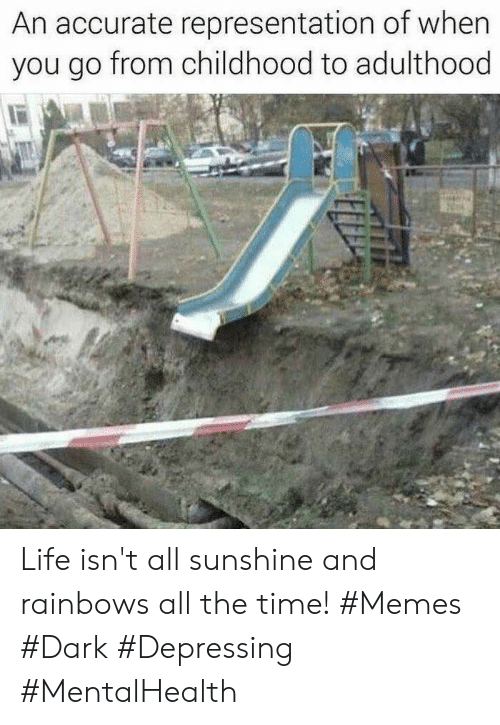 Life, Memes, and Time: An accurate representation of when  you go from childhood to adulthood Life isn't all sunshine and rainbows all the time! #Memes #Dark #Depressing #MentalHealth