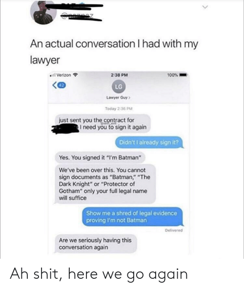 """Batman, Lawyer, and Shit: An actual conversation I had with my  lawyer  2:38 PM  100%  Verizon  LG  Lawyer Guy  Today 2:36 PM  just sent you the contract for  I need you to sign it again  Didn't I already sign it?  Yes. You signed it """"I'm Batman""""  We've been over this. You cannot  sign documents as """"Batman,"""" """"The  Dark Knight"""" or """"Protector of  Gotham"""" only your full legal name  will suffice  Show me a shred of legal evidence  proving I'm not Batman  Delivered  Are we seriously having this  conversation again Ah shit, here we go again"""