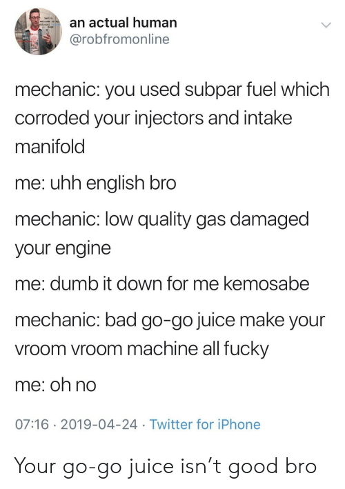 vroom vroom: an actual human  @robfromonline  hello  welcome to  page  mechanic: you used subpar fuel which  corroded your injectors and intake  manifold  me: uhh enalish bro  mechanic: low quality gas damaged  your engine  me: dumb it down for me kemosabe  mechanic: bad go-go juice make your  vroom vroom machine all fucky  me; oh no  07:16 2019-04-24 Twitter for iPhone Your go-go juice isn't good bro