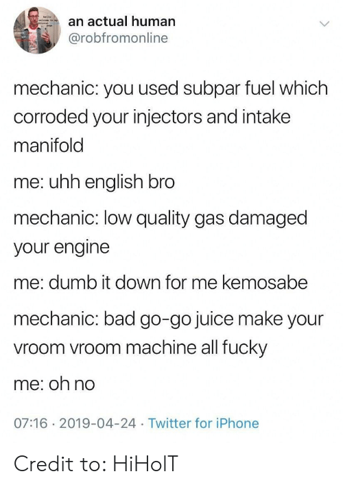 vroom vroom: an actual human  @robfromonline  mechanic: you used subpar fuel which  corroded your injectors and intake  manifold  me: uhh english bro  mechanic: low quality gas damaged  your engine  me: dumb it down for me kemosabe  mechanic: bad go-go juice make your  vroom vroom machine all fucky  me: oh no  07:16 2019-04-24 Twitter for iPhone Credit to: HiHolT