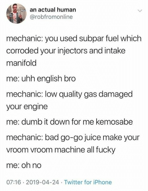 vroom vroom: an actual human  @robfromonline  mechanic: you used subpar fuel which  corroded your injectors and intake  manifold  me: uhh english bro  mechanic: low quality gas damaged  your engine  me: dumb it down for me kemosabe  mechanic: bad go-go juice make your  vroom vroom machine all fucky  me: oh no  07:16 2019-04-24 Twitter for iPhone