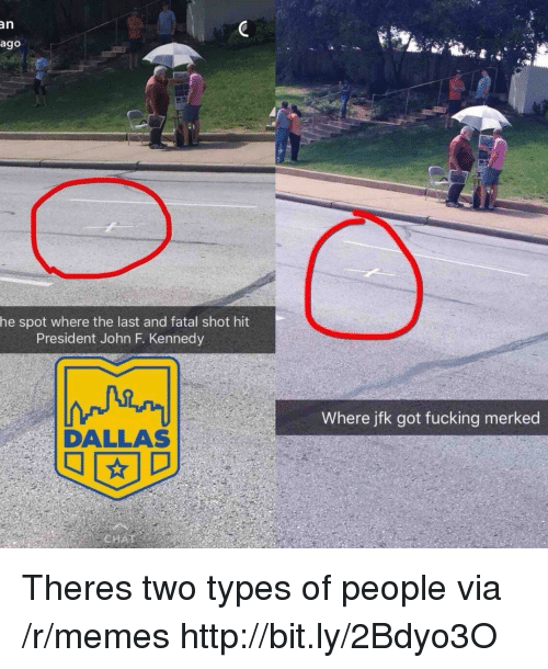 John F. Kennedy: an  ago  he spot where the last and fatal shot hit  President John F. Kennedy  Where jfk got fucking merked  DALLAS Theres two types of people via /r/memes http://bit.ly/2Bdyo3O