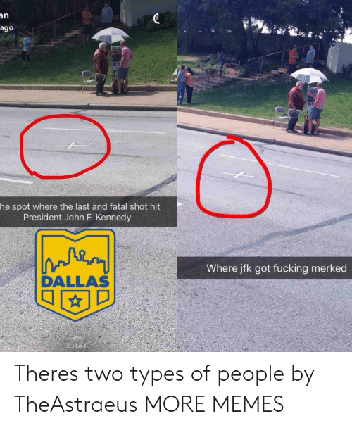 John F. Kennedy: an  ago  he spot where the last and fatal shot hit  President John F. Kennedy  Where jfk got fucking merked  DALLAS Theres two types of people by TheAstraeus MORE MEMES