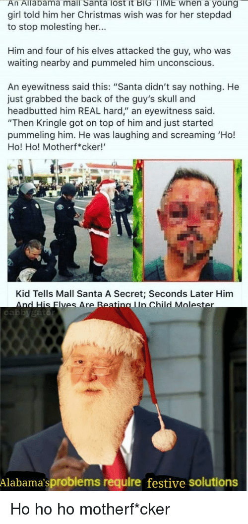 """Eyewitness: An Allabama mall Santa lost it BIG TIME when a young  girl told him her Christmas wish was for her stepdad  to stop molesting her...  Him and four of his elves attacked the guy, who was  waiting nearby and pummeled him unconscious.  An eyewitness said this: """"Santa didn't say nothing. He  just grabbed the back of the guy's skull and  headbutted him REAL hard,"""" an eyewitness said.  """"Then Kringle got on top of him and just started  pummeling him. He was laughing and screaming 'Ho!  Ho! Ho! Motherf*cker!  Kid Tells Mall Santa A Secret; Seconds Later Him  AndHis lyesAreReating Lin ChildMoles  cabbygatd  Alabama'sproblems require festive solutions Ho ho ho motherf*cker"""