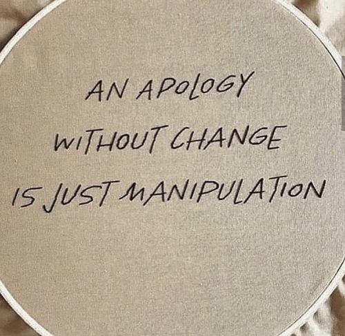 Apology: AN APOLOGY  WITHOUT CHANGE  IS JUST MANIPULATION