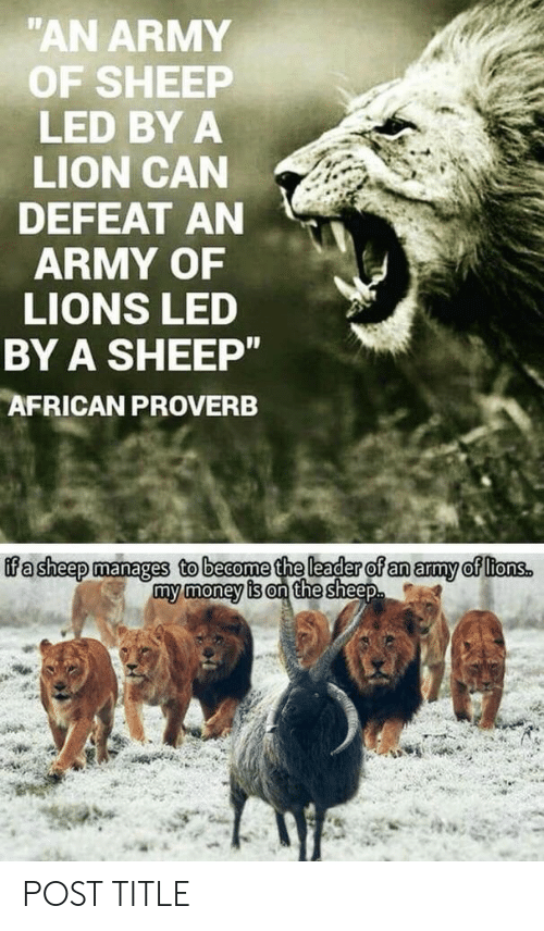 "Money, Army, and Lion: ""AN ARMY  OF SHEEP  LED BY A  LION CAN  DEFEAT AN  ARMY OF  LIONS LED  BY A SHEEP""  AFRICAN PROVERB  ifa sheep manages to become the leader of an army of ltons.  my money is on the sheep POST TITLE"