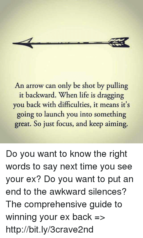 Awkward Silences: An arrow can only be shot by pulling  it backward. When life is dragging  you back with difficulties, it means it's  going to launch you into something  great. So just focus, and keep aiming. Do you want to know the right words to say next time you see your ex? Do you want to put an end to the awkward silences? The comprehensive guide to winning your ex back => http://bit.ly/3crave2nd