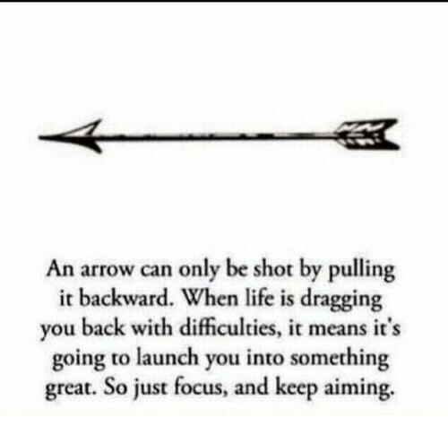 Life, Arrow, and Focus: An arrow can only be shot by pulling  it backward. When life is dragging  you back with dificulties, it means it's  going to launch you into something  great. So just focus, and keep aiming