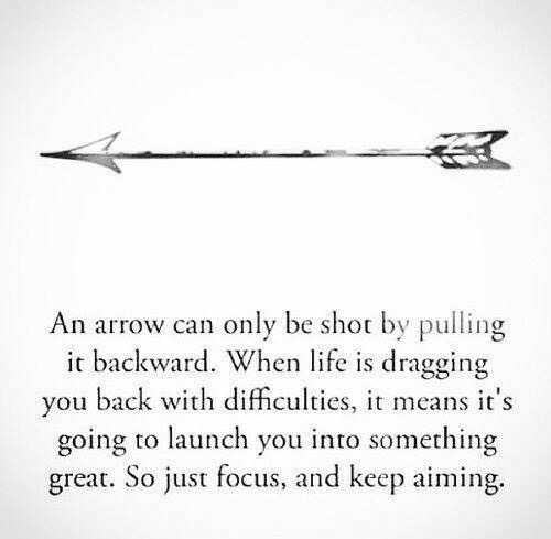 Life, Arrow, and Focus: An arrow can only be shot by pulling  it backward. When life is dragging  you back with difficulties, means it's  going to launch you into something  great. So just focus, and keep aiming.