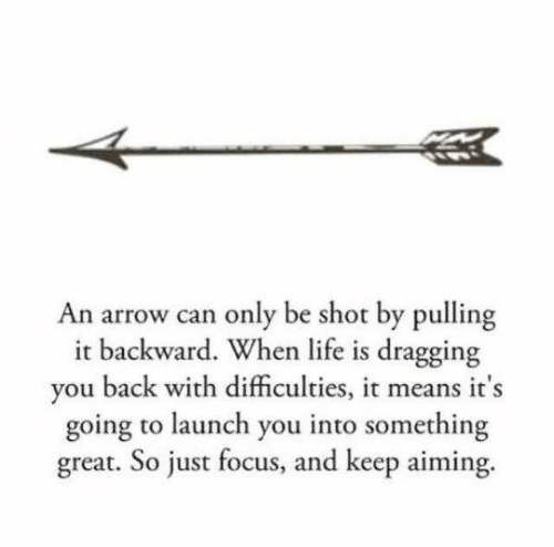 Arrow: An arrow can only be shot by pulling  it backward. When life is dragging  you back with difficulties, it means it's  going to launch you into something  great. So just focus, and keep aiming.