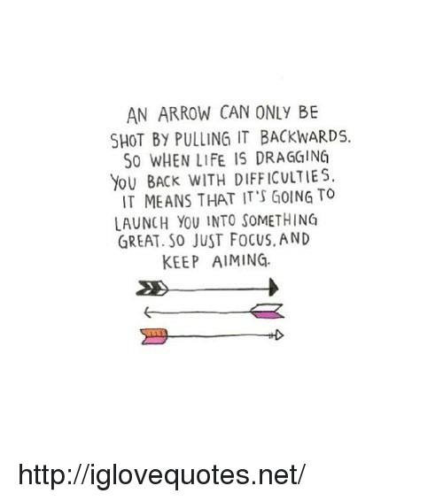 Life, Arrow, and Focus: AN ARROW CAN ONLY BE  SHOT BY PULLING IT BACKWARDS.  S0 WHEN LIFE IS DRAGGING  YoU BACK WITH DIFFICULTIES  IT MEANS THAT IT'S GOING TO  LAUNCH YOU INTO SOMETHING  GREAT. So JUST FoCUS, AND  KEEP AIMING. http://iglovequotes.net/