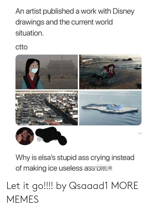 Drawings: An artist published a work with Disney  drawings and the current world  situation  ctto  Why is elsa's stupid ass crying instead  of making ice useless ass . Let it go!!!! by Qsaaad1 MORE MEMES
