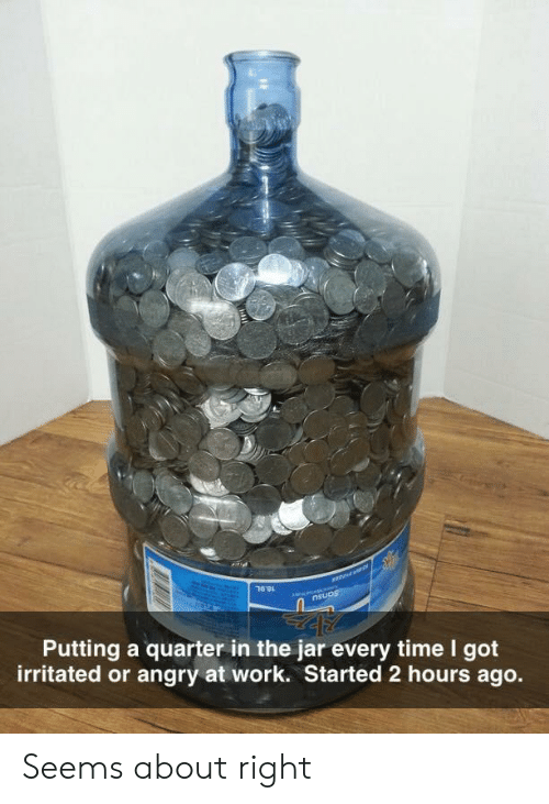 Work, Time, and Angry: an as  nsuos  Putting a quarter in the jar every time I got  irritated or angry at work. Started 2 hours ago. Seems about right