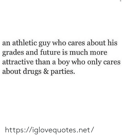 Drugs, Future, and Boy: an athletic guy who cares about his  grades and future is much more  attractive than a boy who only cares  about drugs & parties. https://iglovequotes.net/