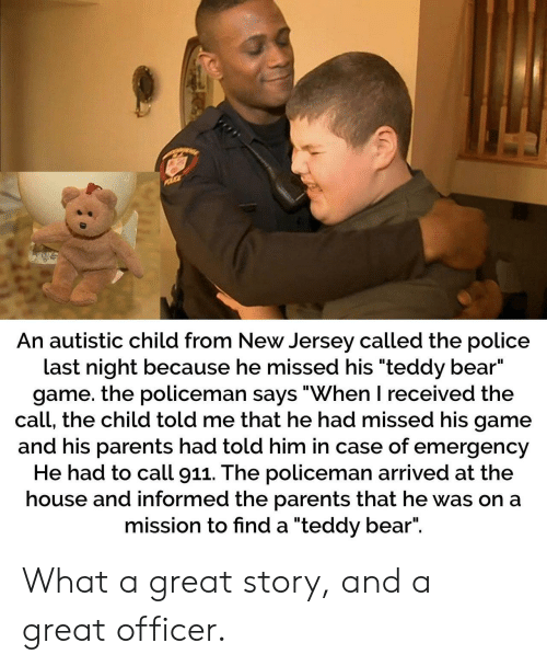 "the call: An autistic child from New Jersey called the police  last night because he missed his ""teddy bear""  game. the policeman says ""When I received the  call, the child told me that he had missed his game  and his parents had told him in case of emergency  He had to call 911. The policeman arrived at the  house and informed the parents that he was on a  mission to find a ""teddy bear"". What a great story, and a great officer."