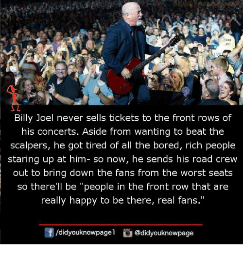 "Front Row: An  Billy Joel never sells tickets to the front rows of  his concerts. Aside from wanting to beat the  scalpers, he got tired of all the bored, rich people  staring up at him- so now, he sends his road crew  out to bring down the fans from the worst seats  so there'll be ""people in the front row that are  really happy to be there, real fans.""  f/didyouknowpagel@didyouknowpage"