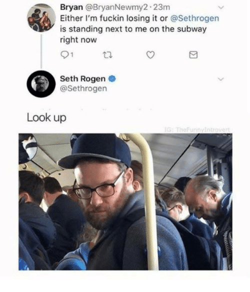 Dank, Seth Rogen, and Subway: an @BryanNewmy2 23m  Either I'm fuckin losing it or @Sethrogen  is standing next to me on the subway  right now  Bry  Seth Rogen  @Sethrogen  Look up