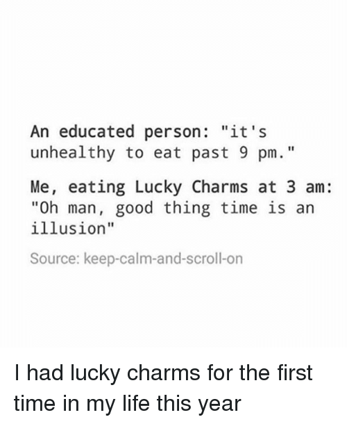 "Keep Calms: An educated person  ""it's  unhealthy to eat past 9 pm.  Me, eating Lucky Charms at 3 am:  ""Oh man, good thing time is an  illusion""  Source: keep-calm-and-scroll-on I had lucky charms for the first time in my life this year"