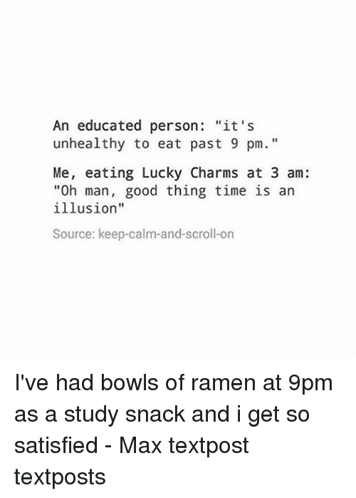 """Keep Calms: An educated person  """"it's  unhealthy to eat past 9 pm.  Me, eating Lucky Charms at 3 am:  """"Oh man, good thing time is an  illusion""""  Source: keep calm-and-scroll-on I've had bowls of ramen at 9pm as a study snack and i get so satisfied - Max textpost textposts"""