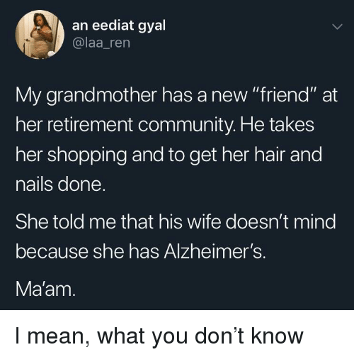 "Community, Shopping, and Alzheimer's: an eediat gyal  @laa_ren  My grandmother has a new ""friend"" at  her retirement community. He takes  her shopping and to get her hair and  nails done  She told me that his wife doesn't mind  because she has Alzheimer's.  Ma'am I mean, what you don't know"