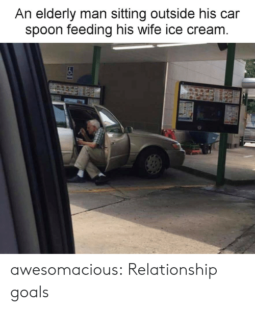 Goals, Tumblr, and Relationship Goals: An elderly man sitting outside his car  spoon feeding his wife ice cream awesomacious:  Relationship goals