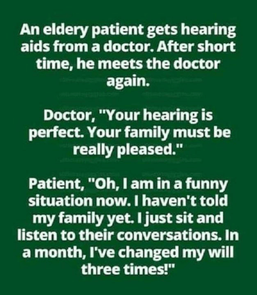 "Ive Changed: An eldery patient gets hearing  aids from a doctor. After short  time, he meets the doctor  again.  Doctor, Your hearing is  perfect. Your family must be  really pleased.""  Patient, ""Oh, I am in a funny  situation now. I haven't told  my family yet. I just sit and  listen to their conversations. In  a month, I've changed my will  three times!"""