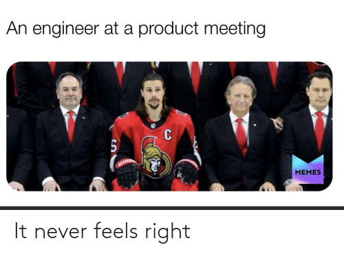 product: An engineer at a product meeting  MEMES It never feels right