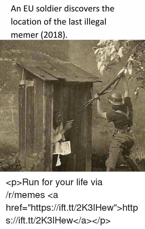 "run for your life: An EU soldier discovers the  location of the last illegal  memer (2018) <p>Run for your life via /r/memes <a href=""https://ift.tt/2K3lHew"">https://ift.tt/2K3lHew</a></p>"
