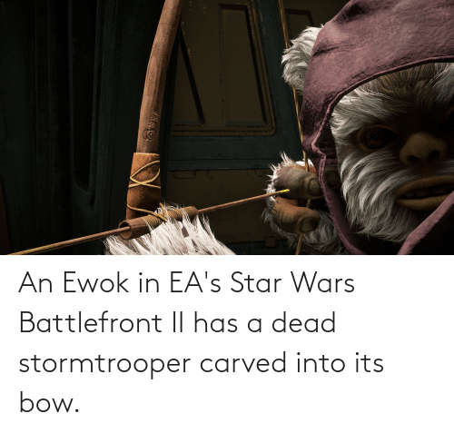 Eas: An Ewok in EA's Star Wars Battlefront II has a dead stormtrooper carved into its bow.