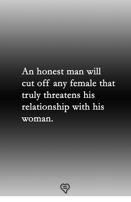 Threatens: An honest man will  cut off any female that  trulv threatens his  relationship with his  woman
