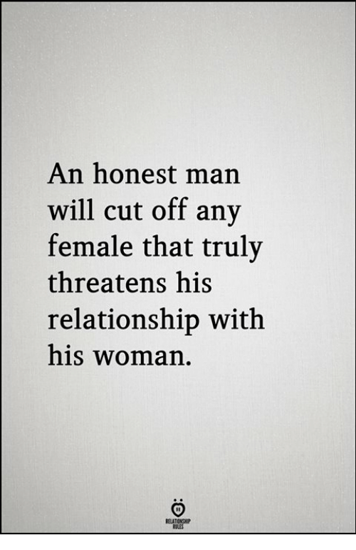 Man, Will, and Woman: An honest man  will cut off any  female that truly  threatens his  relationship with  his woman