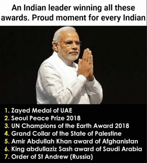 Collar: An Indian leader winning all these  awards. Proud moment for every Indian  1. Zayed Medal of UAE  2. Seoul Peace Prize 2018  3. UN Champions of the Earth Award 2018  4. Grand Collar of the State of Palestine  5. Amir Abdullah Khan award of Afghanistan  King abdullaziz Sash award of Saudi Arabia  7. Order of St Andrew (Russia)