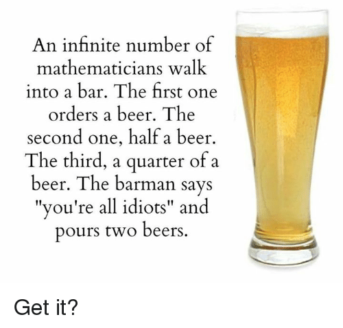 """barman: An infinite number of  mathematicians walk  into a bar. The first one  orders a beer. The  second one, half a beer  The third, a quarter of a  beer. The barman says  you're all idiots"""" and  11  pours two beers Get it?"""